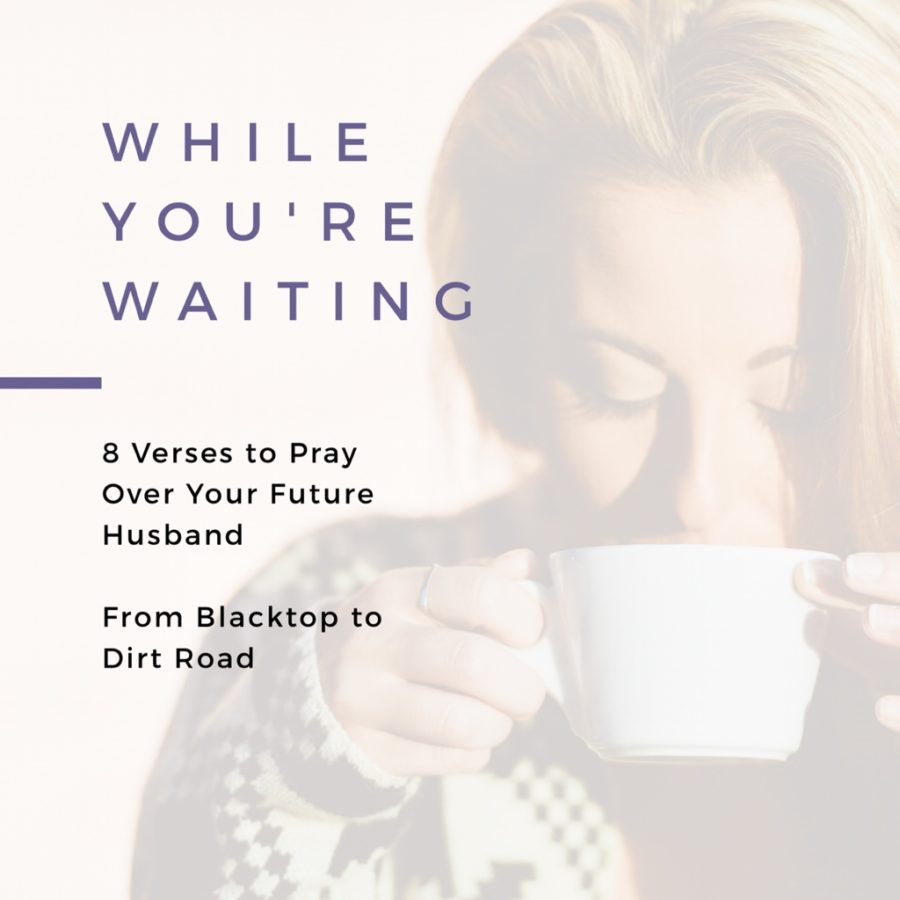 While Youre Waiting 8 Verses To Pray Over Your Future Husband
